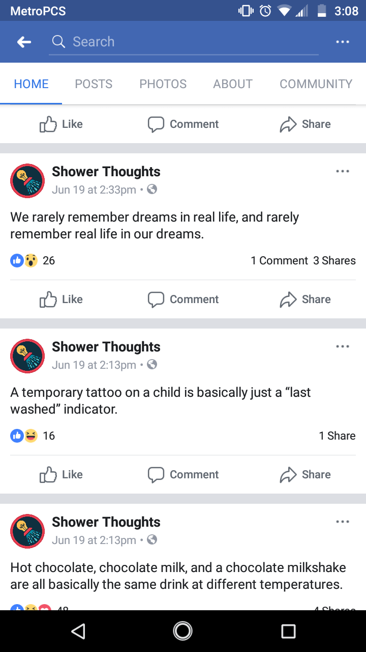 """Text - 3:08 MetroPCS Q Search POSTS ABOUT COMMUNITY HOME PHOTOS Like Share Comment Shower Thoughts Jun 19 at 2:33pm. We rarely remember dreams in real life, and rarely remember real life in our dreams. b 26 1 Comment 3 Shares Share Like Comment Shower Thoughts Jun 19 at 2:13pm . A temporary tattoo on a child is basically just a """"last washed"""" indicator 1 Share 16 Like Share Comment Shower Thoughts Jun 19 at 2:13pm. Hot chocolate, chocolate milk, and a chocolate milkshake are all basically the sam"""