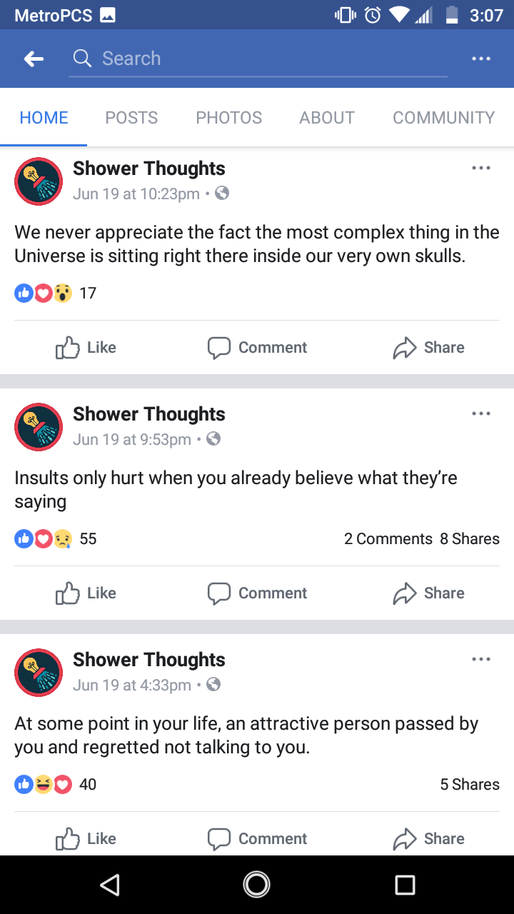 Text - MetroPCS 3:07 Q Search ABOUT COMMUNITY HOME POSTS PHOTOS Shower Thoughts Jun 19 at 10:23pm. We never appreciate the fact the most complex thing in the Universe is sitting right there inside our very own skulls. DO 17 ל Litke Share Comment Shower Thoughts Jun 19 at 9:53pm . Insults only hurt when you already believe what they're saying 2 Comments 8 Shares 55 Like Share Comment Shower Thoughts Jun 19 at 4:33pm. At some point in your life, an attractive person passed by you and regretted not