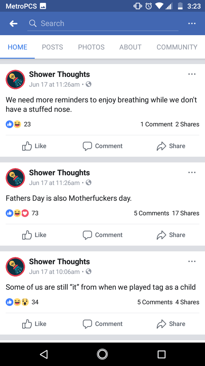 """Text - MetroPCS 3:23 Q Search POSTS PHOTOS ABOUT COMMUNITY HOME Shower Thoughts Jun 17 at 11:26am. We need more reminders to enjoy breathing while we don't have a stuffed nose. 23 1 Comment 2 Shares Like Share Comment Shower Thoughts Jun 17 at 11:26am. Fathers Day is also Motherfuckers day. 73 5 Comments 17 Shares Like Share Comment Shower Thoughts Jun 17 at 10:06am . Some of us are still """"it"""" from when we played tag as a child 34 5 Comments 4 Shares לן Like Share Comment O V"""