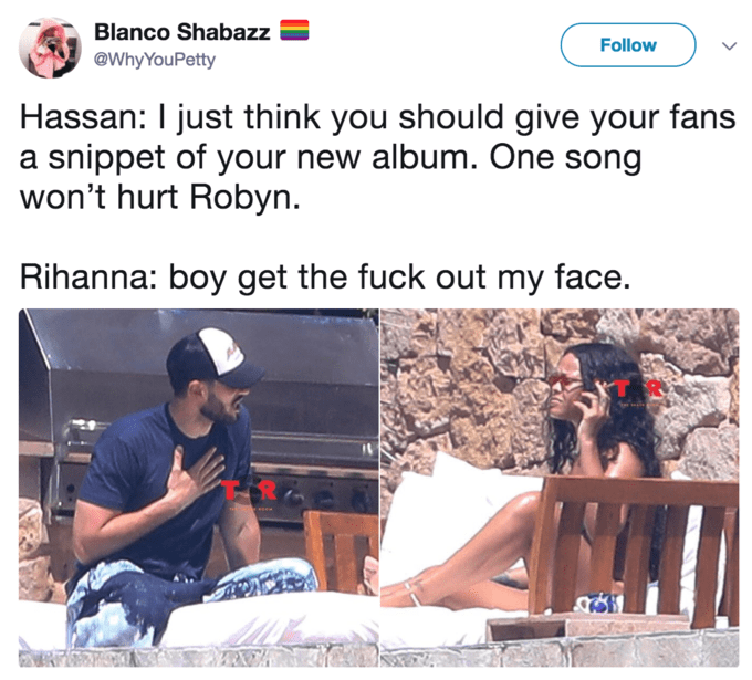 """Hassan: """"I just think you should give your fans a snippet of your new album. One song won't hurt Robyn;"""" Rihanna: """"Boy get the fuck out my face"""""""