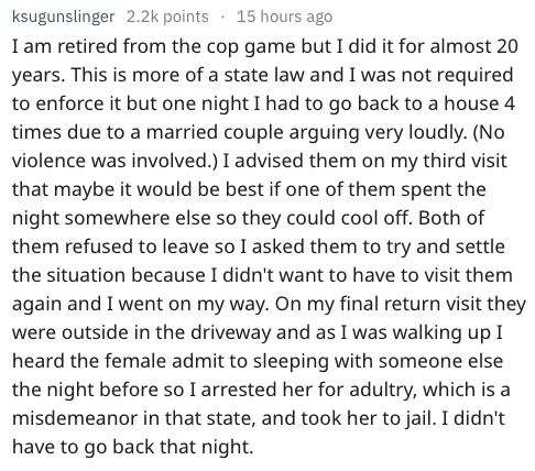 Text - ksugunslinger 2.2k points 15 hours ago I am retired from the cop game but I did it for almost 20 years. This is more of a state law and I was not required to enforce it but one night I had to go back to a house 4 times due to a married couple arguing very loudly. (No violence was involved.) I advised them on my third visit that maybe it would be best if one of them spent the night somewhere else so they could cool off. Both of them refused to leave so I asked them to try and settle the si