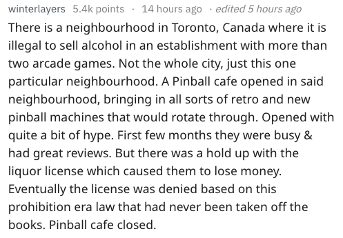 Text - winterlayers 5.4k points 14 hours ago . edited 5 hours ago There is a neighbourhood in Toronto, Canada where it is illegal to sell alcohol in an establishment with more than two arcade games. Not the whole city, just this one particular neighbourhood. A Pinball cafe opened in said neighbourhood, bringing in all sorts of retro and new pinball machines that would rotate through. Opened with quite a bit of hype. First few months they were busy & had great reviews. But there was a hold up wit