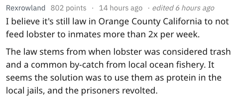 Text - 14 hours ago edited 6 hours ago Rexrowland 802 points I believe it's still law in Orange County California to not feed lobster to inmates more than 2x per week The law stems from when lobster was considered trash and a common by-catch from local ocean fishery. It seems the solution was to use them as protein in the local jails, and the prisoners revolted