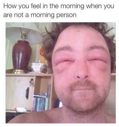 Face - How you feel in the morning when you are not a morning person