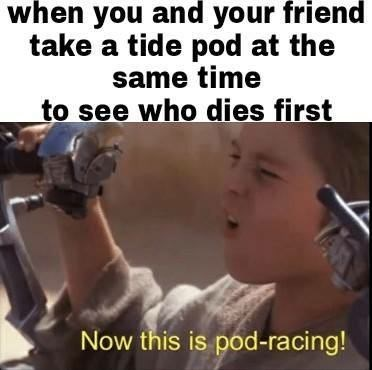 Photo caption - when you and your friend take a tide pod at the same time to see who dies first Now this is pod-racing!