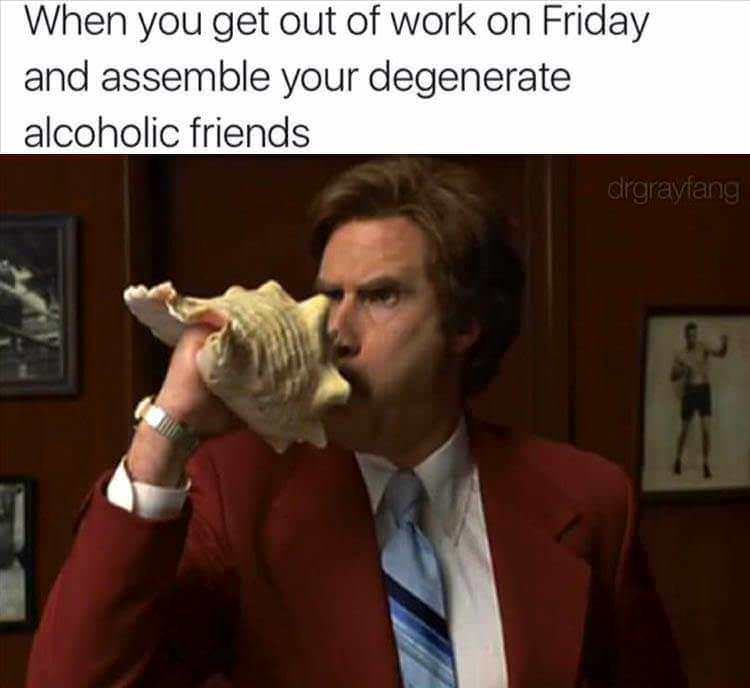Text - When you get out of work on Friday and assemble your degenerate alcoholic friends dirgrayfang