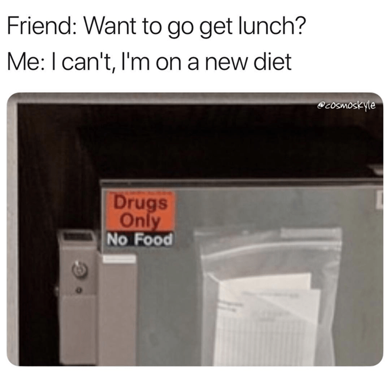 Product - Friend: Want to go get lunch? Me: I can't, I'm on a new diet @coSmoskyle Drugs Only No Food