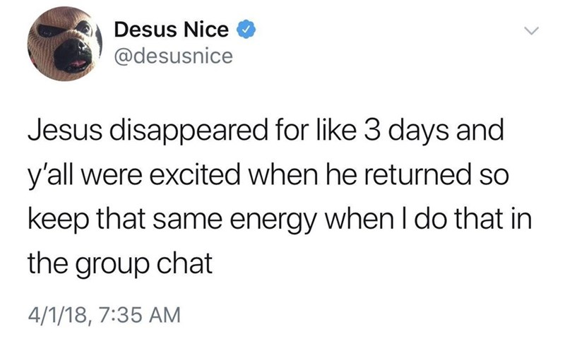 Text - Desus Nice @desusnice Jesus disappeared for like 3 days and y'all were excited when he returned so keep that same energy when I do that in the group chat 4/1/18, 7:35 AM