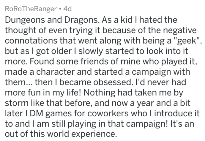 """Text - RoRoTheRanger 4d Dungeons and Dragons. As a kid I hated the thought of even trying it because of the negative connotations that went along with being a """"geek"""", but as I got older I slowly started to look into it more. Found some friends of mine who played it, made a character and started a campaign with them... then I became obsessed. I'd never had more fun in my life! Nothing had taken me by storm like that before, and now a year and a bit later I DM games for coworkers who I introduce i"""