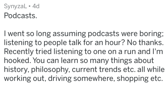 Text - SynyzaL 4d Podcasts. I went so long assuming podcasts were boring; listening to people talk for an hour? No thanks. Recently tried listening to one on a run and I'm hooked. You can learn so many things about history, philosophy, current trends etc. all while working out, driving somewhere, shopping etc.