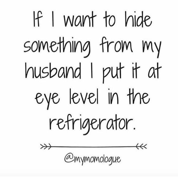 Text - If I want to hide Something from my husband I put it at eye level in the retrigerator. @mymamologue