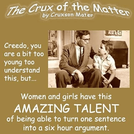 Text - The Crux of the Matter by Cruxson Mater Creedo, you are a bit too young too understand this, but... Women and girls have this AMAZING TALENT of being able to turn one sentence into a six hour argument.