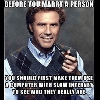 Photo caption - BEFORE YOU MARRY A PERSON YOU SHOULD FIRST MAKE THEM USE A COMPUTER WITH SLOW INTERNET TO SEE WHO THEY REALLY ARE