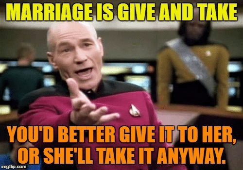 Internet meme - MARRIAGEIS GIVE AND TAKE YOU'D BETTER GIVE IT TO HER, OR SHE'LL TAKE IT ANYWAY imgflip.com