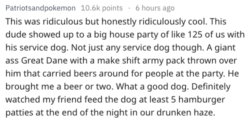 Text - Patriotsandpokemon 10.6k points 6 hours ago This was ridiculous but honestly ridiculously cool. This dude showed up to a big house party of like 125 of us with his service dog. Not just any service dog though. A giant ass Great Dane with a make shift army pack thrown over him that carried beers around for people at the party. He brought me a beer or two. What a good dog. Definitely watched my friend feed the dog at least 5 hamburger patties at the end of the night in our drunken haze.