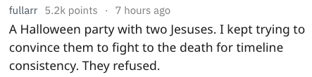 Text - fullarr 5.2k points 7 hours ago A Halloween party with two Jesuses. I kept trying to convince them to fight to the death for timeline consistency. They refused.
