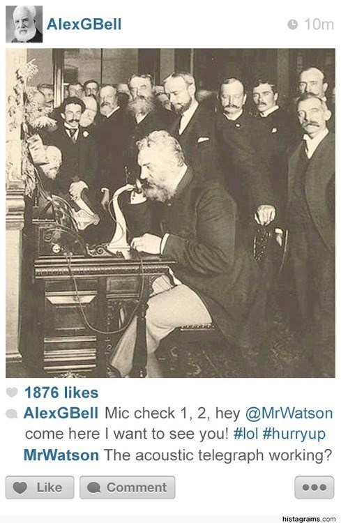 Text - AlexGBell 10m 1876 likes AlexGBell Mic check 1, 2, hey @MrWatson come here I want to see you! #lol #hurryup MrWatson The acoustic telegraph working? Like Comment histagrams.com