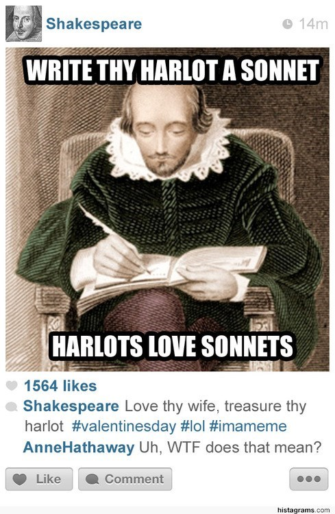 Poster - Shakespeare 14m WRITE THY HARLOT A SONNET HARLOTS LOVE SONNETS 1564 likes Shakespeare Love thy wife, treasure thy harlot #valentinesday #lol #imameme AnneHathaway Uh, WTF does that mean? Like Comment histagrams.com