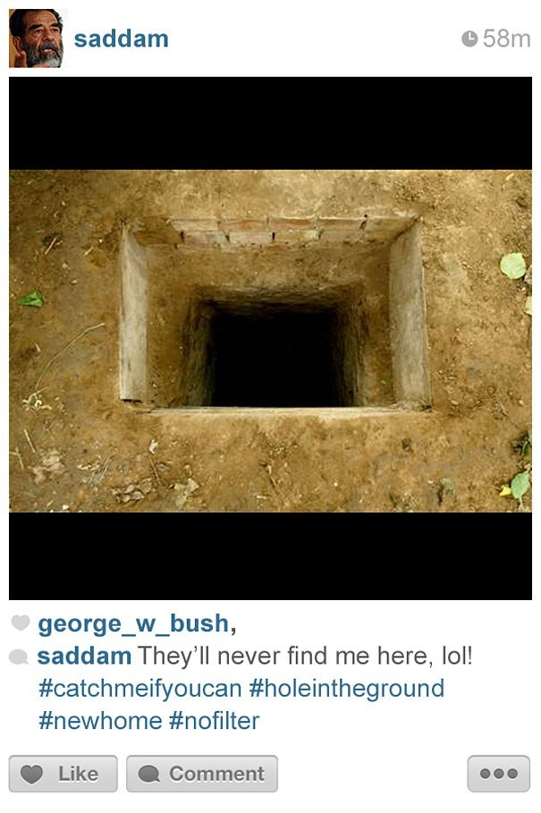 Text - saddam 58m george_w_bush, saddam They'll never find me here, lol! #catchmeifyoucan #holeintheground #newhome #nofilter Like Comment