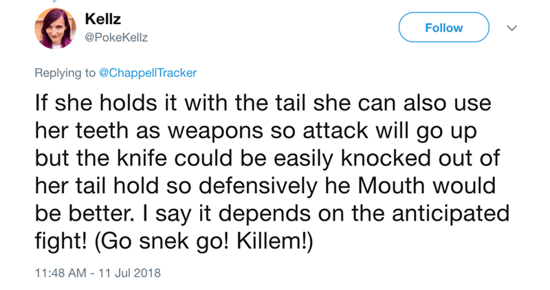 Text - Kellz Follow @PokeKellz Replying to @ChappellTracker If she holds it with the tail she can also use her teeth as weapons so attack will go up but the knife could be easily knocked out of her tail hold so defensively he Mouth would be better. I say it depends on the anticipated fight! (Go snek go! Killem!) 11:48 AM 11 Jul 2018