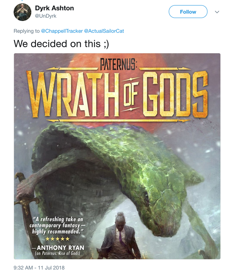 """Rock - Dyrk Ashton Follow @UnDyrk Replying to @ChappellTracker @ActualSailorCat We decided on this ;) PATERNUS WATHGODS A refreshing take on contemporary fantasy highly recommended."""" ***** ANTHONY RYAN (on Paternus: Rise of Gods) 9:32 AM 11 Jul 2018"""