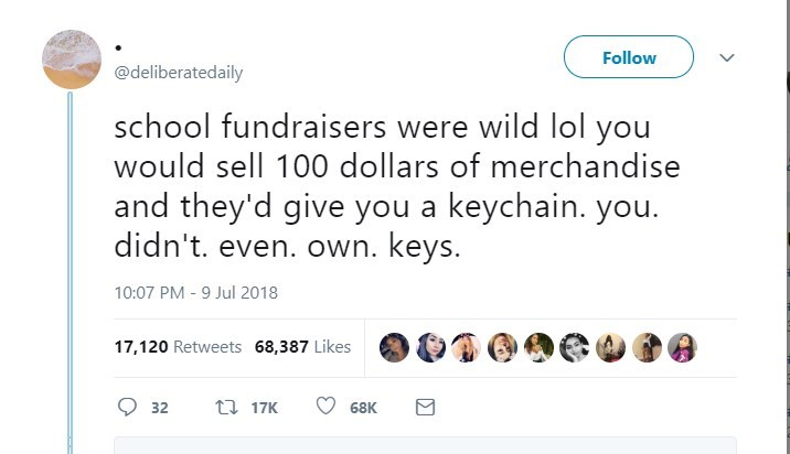 Text - Follow @deliberatedaily school fundraisers were wild lol you would sell 100 dollars of merchandise and they'd give you a keychain. you. didn't. even. own. keys. 10:07 PM - 9 Jul 2018 17,120 Retweets 68,387 Likes t 17K 68K 32