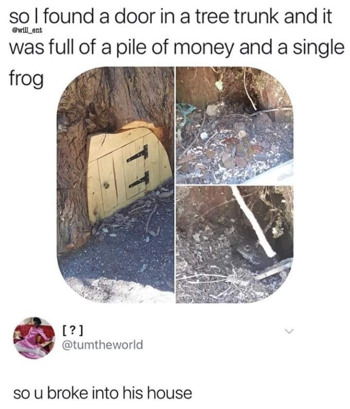 """So I found a door in a tree trunk and it was full of a pile of money and a single frog;"" someone commented, ""So you broke into his house"""