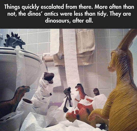 Human - Things quickly escalated from there. More often than not, the dinos' antics were less than tidy. They are dinosaurs, after all.