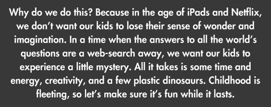 Text - Why do we do this? Because in the age of iPads and Netflix, we don't want our kids to lose their sense of wonder and imagination. In a time when the answers to all the world's questions are a web-search away, we want our kids to experience a little mystery. All it takes is some time and energy, creativity, and a few plastic dinosaurs. Childhood is fleeting, so let's make sure it's fun while it lasts.