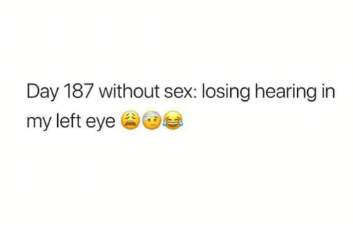 Text - Day 187 without sex: losing hearing in my left eye