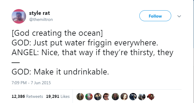 Text - style rat Follow @themiltron [God creating the ocean] GOD: Just put water friggin everywhere. ANGEL: Nice, that way if they're thirsty, they GOD: Make it undrinkable. 7:09 PM - 7 Jun 2015 12,386 Retweets 19,291 Likes