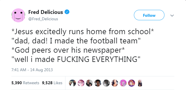 """Text - Fred Delicious Follow @Fred_Delicious *Jesus excitedly runs home from school* """"dad, dad! I made the football team"""" *God peers over his newspaper* """"well i made FUCKING EVERYTHING"""" 7:41 AM-14 Aug 2013 5,390 Retweets 9,528 Likes"""
