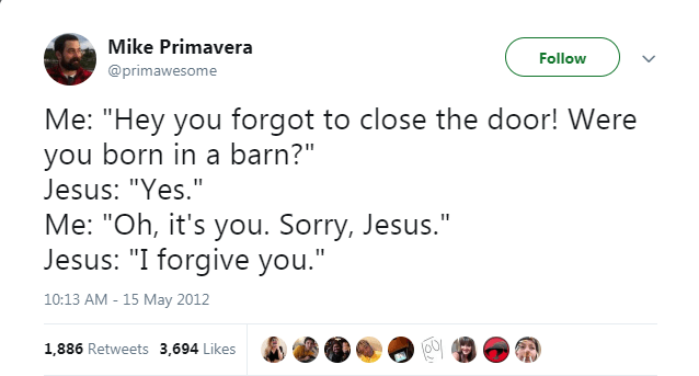 "Text - Mike Primavera Follow @primawesome Me: ""Hey you forgot to close the door! Were you born in a barn?"" Jesus: ""Yes."" Me: ""Oh, it's you. Sorry, Jesus."" Jesus: ""I forgive you."" 10:13 AM - 15 May 2012 1,886 Retweets 3,694 Likes"