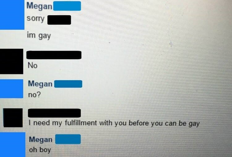 Text - Megan sory im gay No Megan no? I need my fulfillment with you before you can be gay Megan oh boy