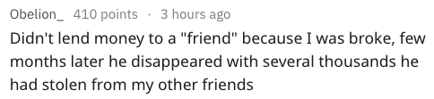"""Text - Obelion_ 410 points 3 hours ago Didn't lend money to a """"friend"""" because I was broke, few months later he disappeared with several thousands he had stolen from my other friends"""