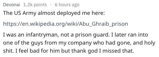 Text - 6 hours ago Devonai 1.2k points The US Army almost deployed me here: https://en.wikipedia.org/wiki/Abu_Ghraib_prison I was an infantryman, not a prison guard. I later ran into one of the guys from my company who had gone, and holy shit. I feel bad for him but thank god I missed that