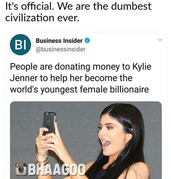 kylie jenner meme - Text - It's official. We are the dumbest civilization ever. BI Business Insider @businessinsider People are donating money to Kylie Jenner to help her become the world's youngest female billionaire BHAAGOO