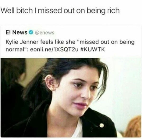 "kylie jenner meme - Hair - Well bitch I missed out on being rich E! News @enews Kylie Jenner feels like she ""missed out on being normal"": eonli.ne/1XSQT2U #KUWTK"