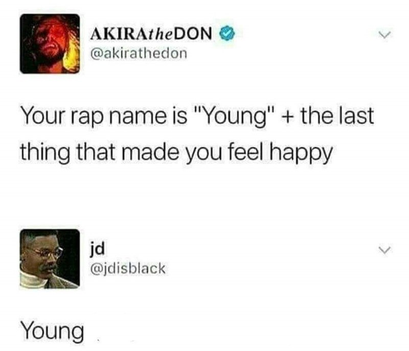 "Text - AKIRAtheDON @akirathedon Your rap name is ""Young"" the last thing that made you feel happy jd @jdisblack Young"