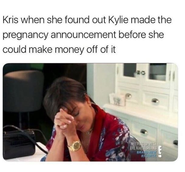 kylie jenner meme - Product - Kris when she found out Kylie made the pregnancy announcement before she could make money off of it KEEPINDUP VATH THE KARDASHIANS BRANDEYl MUWTY