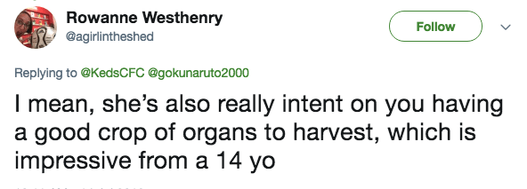 Text - Rowanne Westhenry @agirlintheshed Follow Replying to@KedsCFC @gokunaruto2000 I mean, she's also really intent on you having a good crop of organs to harvest, which is impressive from a 14 yo