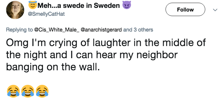 Text - Meh...a swede in Sweden Follow @SmellyCatHat Replying to@Cis_White_Male_ @anarchistgerard and 3 others Omg I'm crying of laughter in the middle of the night and I can hear my neighbor banging on the wall >