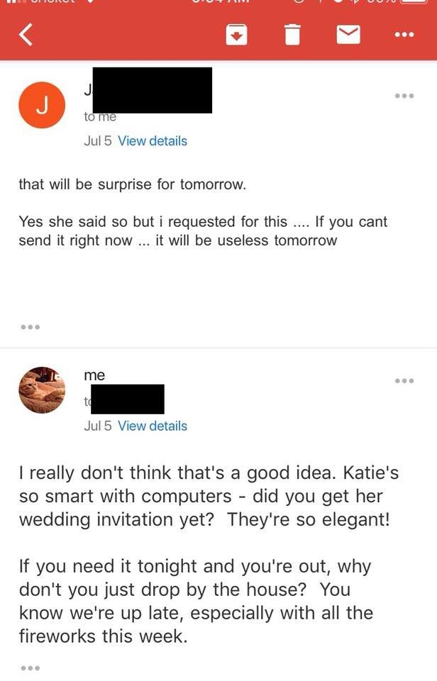 Text - J to me Jul 5 View details that will be surprise for tomorrow. Yes she said so but i requested for this If you cant send it right now it will be useless tomorrow me to Jul 5 View details I really don't think that's a good idea. Katie's so smart with computers did you get her wedding invitation yet? They're so elegant! If you need it tonight and you're out, why don't you just drop by the house? You know we're up late, especially with all the fireworks this week.