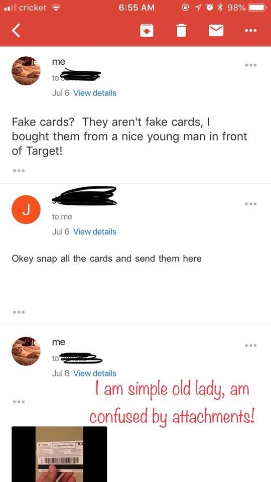 Text - 98% cricket 6:55 AM me to Jul 6 View details Fake cards? They aren't fake cards, I bought them from a nice young man in front of Target! to me Jul 6 View details Okey snap all the cards and send them here me to Jul 6 View details am simple old lady, am confused by attachments! 100
