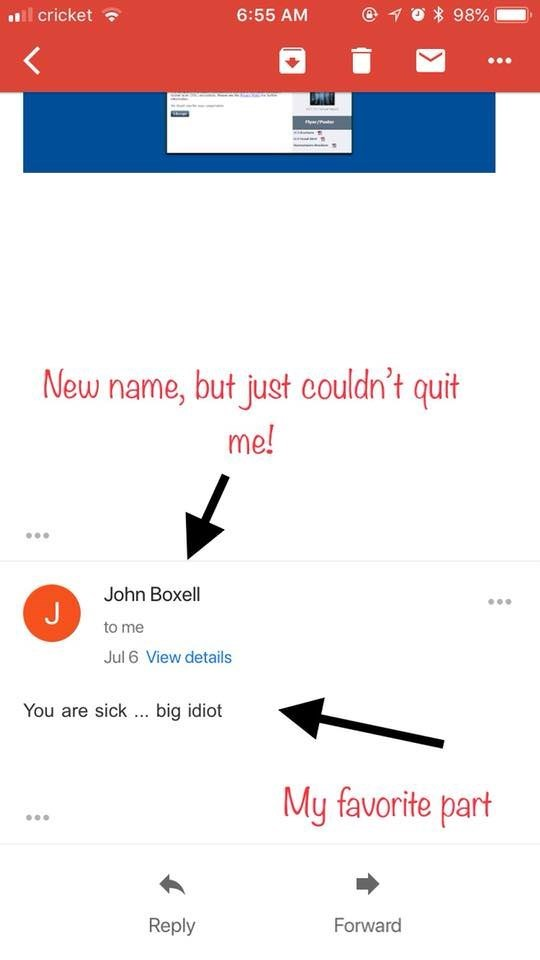 Text - 98% cricket 6:55 AM New name, but just couldn't quit me! John Boxell J to me Jul 6 View details You are sick big idiot My favorite part Reply Forward