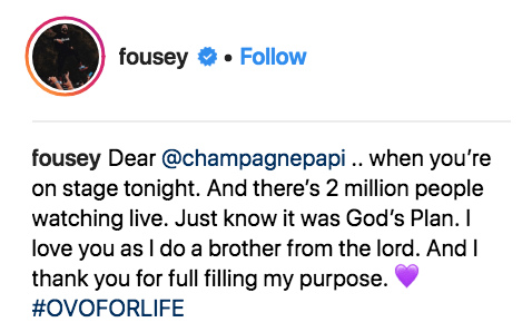Text - fousey Follow fousey Dear@champagnepapi.. when you're on stage tonight. And there's 2 million people watching live. Just know it was God's Plan. I love you as I do a brother from the lord. And I thank you for full filling my purpose #OVOFORLIFE