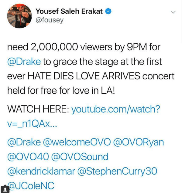 Text - Yousef Saleh Erakat @fousey need 2,000,000 viewers by 9PM for @Drake to grace the stage at the first ever HATE DIES LOVE ARRIVES concert held for free for love in LA! WATCH HERE: youtube.com/watch? V_n1QAx... @Drake @welcomeOVO @OVORyan @OVO40 @OVOSound @kendricklamar @StephenCurry30 @JColeNC