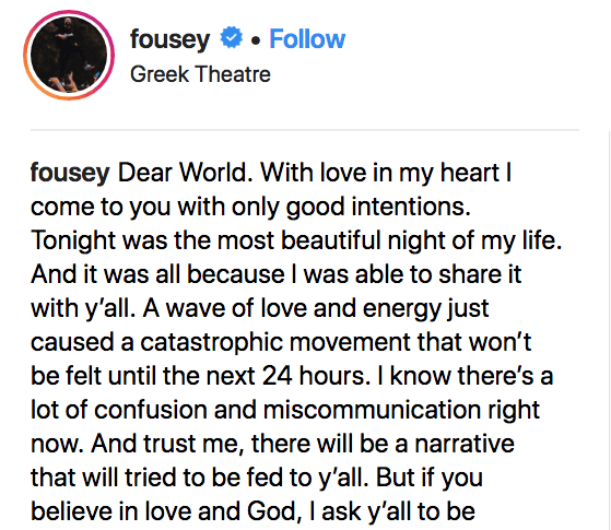 Text - fousey Follow Greek Theatre fousey Dear World. With love in my heart I come to you with only good intentions. Tonight was the most beautiful night of my life. And it was all because l was able to share it with y'all. A wave of love and energy just caused a catastrophic movement that won't be felt until the next 24 hours. I know there's a lot of confusion and miscommunication right now. And trust me, there will be a narrative that will tried to be fed to y'all. But if you believe in love a