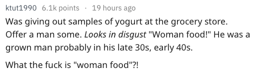 """Text Was giving out samples of yogurt at the grocery store. Offer a man some. Looks in disgust """"Woman food!"""" He was a grown man probably in his late 30s, early 40s. What the fuck is """"woman food""""?!"""