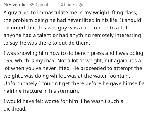 Text A guy tried to immasculate me in my weightlifting class, the problem being he had never lifted in his life. It should be noted that this was guy was a one-upper to a T. If anyone had a talent or had anything remotely interesting to say, he was there to out-do them I was showing him how to do bench press and I was doing 155, which is my max. Not a lot of weight, but again, it's a lot when you've never lifted. He proceeded to attempt the weight I was doin